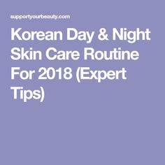 Korean Day & Night Skin Care Routine For 2018 (Expert Tips)