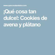 ¡Qué cosa tan dulce!: Cookies de avena y plátano