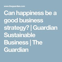 Can happiness be a good business strategy? | Guardian Sustainable Business | The Guardian