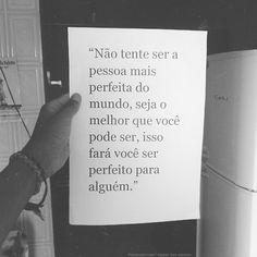 não tente ser a pessoa mais perfeita do mundo, seja o melhor que pode ser, isso fará ser perfeito para Alguém.