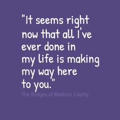 """The Bridges of Madison County """"It seems right now that all I've ever done in my life is making my way here to you."""""""