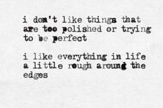 I don't like things that are too polished or trying to be perfect. I like everything in life a little rough around the edges