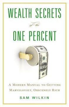 Wealth Secrets of the One Percent: A Modern Manual to Getting Marvelously, Obscenely Rich by Sam Wilkin