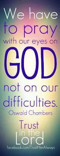 """""""Pray with our eyes on God and not on our difficulties. Trust in the Lord."""" -Oswald Chambers"""