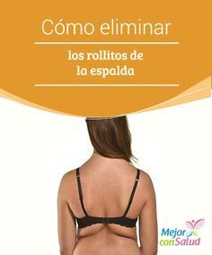 Cómo eliminar los rollitos de la espalda Además de seguir una dieta sana y de hacer ejercicios localizados específicos, para evitar la aparición de los rollitos también es importante que cuidemos de nuestra postura