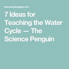 7 Ideas for Teaching the Water Cycle — The Science Penguin