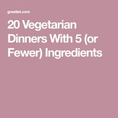 20 Vegetarian Dinners With 5 (or Fewer) Ingredients