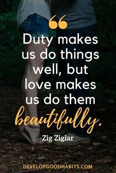 """Motivational Sayings - """"Duty makes us do things well, but love makes us do them beautifully."""" — Zig Ziglar - business quotes - career quotes - duty quotes"""