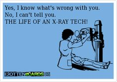 Yes, I know whats wrong with you.   No, I cant tell you. THE LIFE OF AN X-RAY TECH!