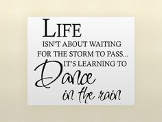 LIFE ISN'T ABOUT WAITING FOR THE STORM TO PASS IT'S LEARNING TO DANCE IN THE RAIN
