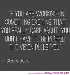 """""""If you are working on something exciting that you really care about, you don't have to be pushed. The vision pulls you."""" -- Steve Jobs"""