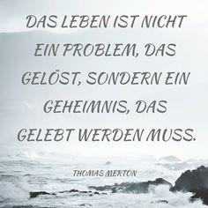 Das Leben ist nicht ein Problem, das gelöst, sondern ein Geheimnis, das gelebt…