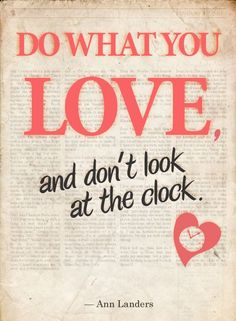 Do what you love, and don't look at the clock