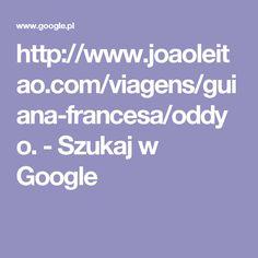 http://www.joaoleitao.com/viagens/guiana-francesa/oddyo. - Szukaj w Google