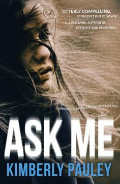 """Ask Me by Kimberly Pauley (YA FIC Pauley). From the publisher: """"Blessed--or cursed--as an Oracle who cannot decipher her own predictions, Aria Morse must reply truthfully to questions asked about her best friend Jade's disappearance, and although her answers seldom make sense they make her the next target."""""""