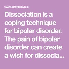 Dissociation is a coping technique for bipolar disorder. The pain of bipolar disorder can create a wish for dissociation - so do it - in moderation. Read this.
