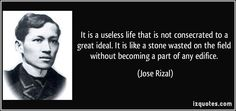 Jose Rizal quotes - It is a useless life that is not consecrated to a great ideal. It is like a stone wasted on the field without becoming a part of any edifice. Famous Qoutes, University Of Santo Tomas, Political Reform, Jose Rizal, Noli Me Tangere, Patriotic Quotes, Philippines Culture, Becoming A Writer, Tagalog
