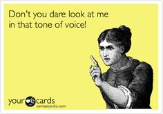 Don't you dare look at me in that tone of voice!