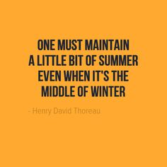 One must maintain a little bit of summer even when it's the middle of winter. - Henry David Thoreau
