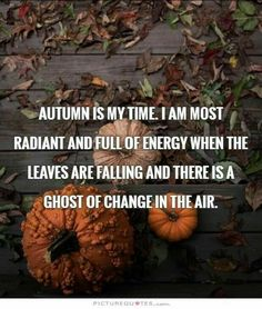 """Autumn is my time. I am most radiant and full of energy when the leaves are falling and there is a ghost of change in the air."""