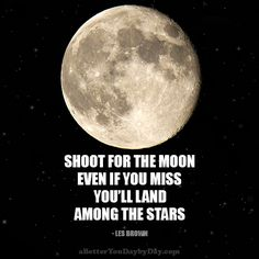 Shoot for the moon.  Even if you miss, you'll land among the stars. -Les Brown