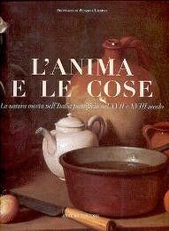 Anima e le cose, la natura morta nell' Italia pontificia nel XVII e XVIII secolo  (L')