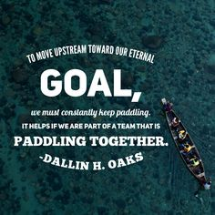 #apr18ldsconf #ldsconf #ldsquotes #presoaks #zion #unity #goals We are surrounded by media influences and cultural deteriorations that will carry us downstream in our values if we are not continually resisting. To move upstream toward our eternal goal, we must constantly keep paddling. It helps if we are part of a team that is paddling together.