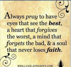 Always pray to have eyes that see the best, a heart that forgives the worst, a mind that forgets the bad, and a soul that never loses faith. FORGIVENESS IS NOT RELATIONSHIP! Now Quotes, Bible Quotes, Great Quotes, Quotes To Live By, Bible Verses, Inspirational Quotes, Scriptures, Weekend Quotes, Anger Quotes