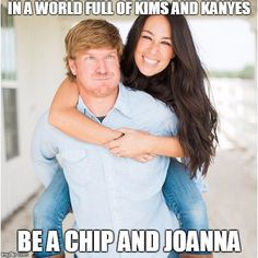 Chip and Joanna Gaines are cooler than Kim and Kanye | IN A WORLD FULL OF KIMS AND KANYES BE A CHIP AND JOANNA | image tagged in chip and joanna,chip and jojo,chip and joanna gaines,hgtv fixer upper,fixer upper,magnolia farms | made w/ Imgflip meme maker