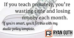 If you teach privately, you're wasting time and losing money every month. If you're smart, you'll fix this with my studio policy template. - Ryan Guth