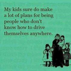 My kids sure do make a lot of plans for being people who don't know how to drive themselves anywhere
