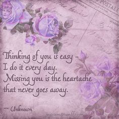 Thinking of you is easy. I do it every day. Missing you is the heartache that never goes away.
