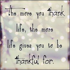 The more you Thank life, the more Life gives you to be Thankful for!