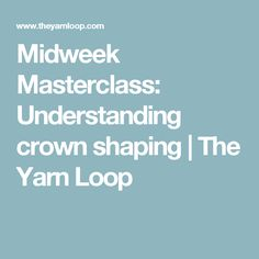 Midweek Masterclass: Understanding crown shaping   The Yarn Loop