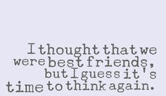 I thought that we were best friends, but I guess it's time to think again. #quotes