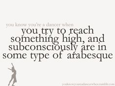you try to reach something high, and subconsciously are in some type of arabesque