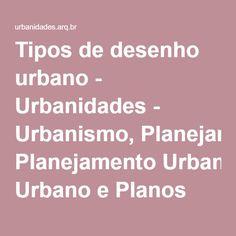Tipos de desenho urbano - Urbanidades - Urbanismo, Planejamento Urbano e Planos Diretores