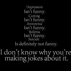 I hate when people make jokes about this stuff. I hate it because you dont know what its like to just hate yourself and to hear people make fun of it doesnt help.
