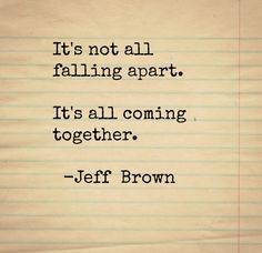 It's not all falling apart. It's all coming together. -Jeff Brown #quote #quotes #quoteoftheday