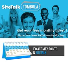 FREE monthly SiteTalk Tombola ticket All Members who accumulate 100 activity points within the first 15 days of the actual month and logged in at least once on 10 of these days will be able to claim a FREE Tombola ticket for the actual monthly draw.  www.SiteTalk.com/FreeTombola