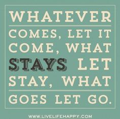 Whatever comes, let it come, what stays let stay, what goes let go.