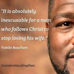 """It is absolutely inexcusable for a man who follows Christ to stop loving his wife."" - Voddie Baucham -"