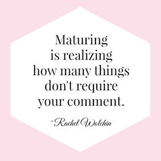 Maturing is realizing how many things don't require your comment. I like this.