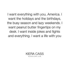 "Kiera Cass - ""I want everything with you, America. I want the holidays and the birthdays, the busy..."". america-singer, maxon-schreave, love"