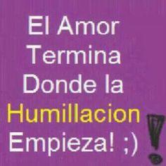 El amor termina donde la humillacion empieza.