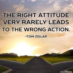 """The right attitude rarely leads to the wrong action."" - Tom Ziglar"