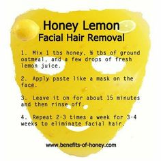 Honey Lemon Mask For Facial Hair Removal ~ Not certain this would really work, except maybe on really light, fine hairs. However it sounds like a nice face scrub even if it doesn't remove hair. tips Honey Lemon Mask For For Facial Hair Removal Easy Face Masks, Diy Face Mask, Lemon Honey Facial, Honey Lemon Face Mask, Female Facial Hair, Hair Removal Diy, Natural Facial Hair Removal, Face Hair Removal, Beauty Care