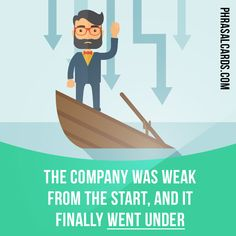 """""""Go under"""" means """"to become bankrupt"""" (of a business). Example: The company was weak from the start, and it finally went under."""