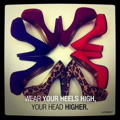 Wear your heels high, your head higher