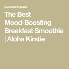 The Best Mood-Boosting Breakfast Smoothie   Aloha Kirstie